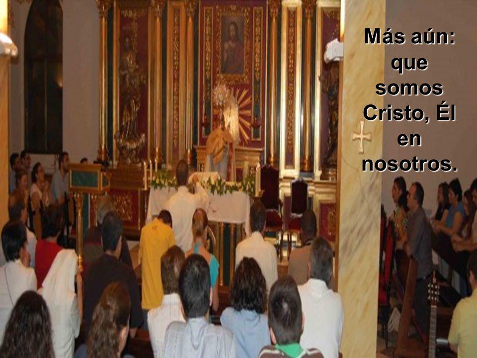 Más aún: que somos Cristo, Él en nosotros.
