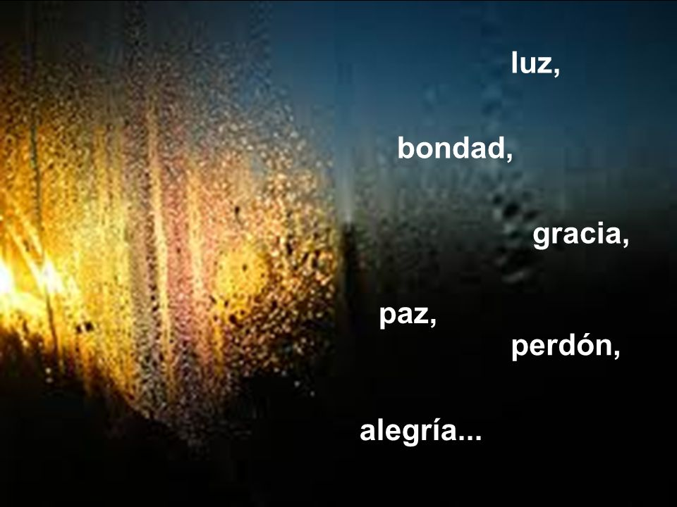 luz, bondad, gracia, paz, perdón, alegría...