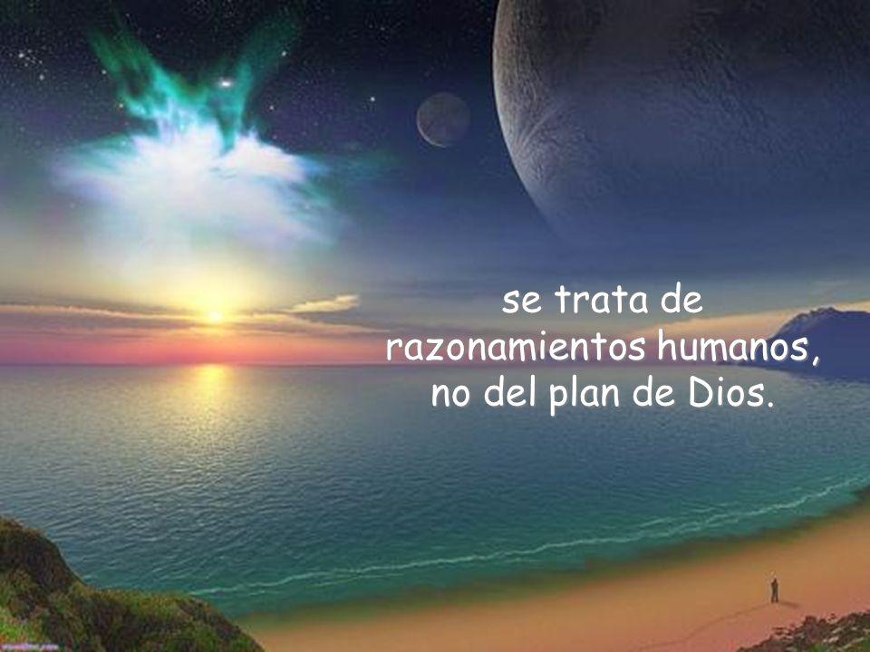 se trata de razonamientos humanos, no del plan de Dios.