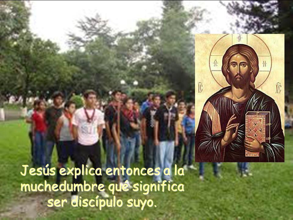 Jesús explica entonces a la muchedumbre qué significa ser discípulo suyo.