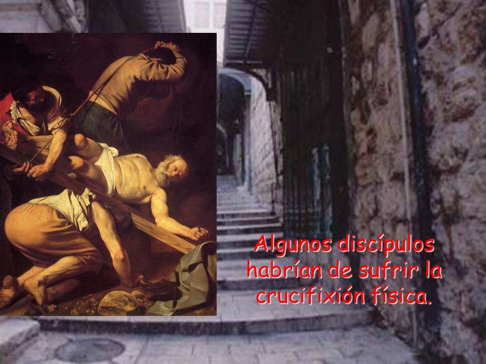 Algunos discípulos habrían de sufrir la crucifixión física.