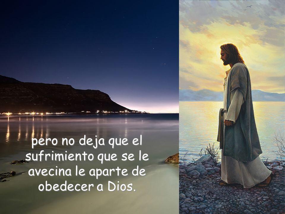 pero no deja que el sufrimiento que se le avecina le aparte de obedecer a Dios.