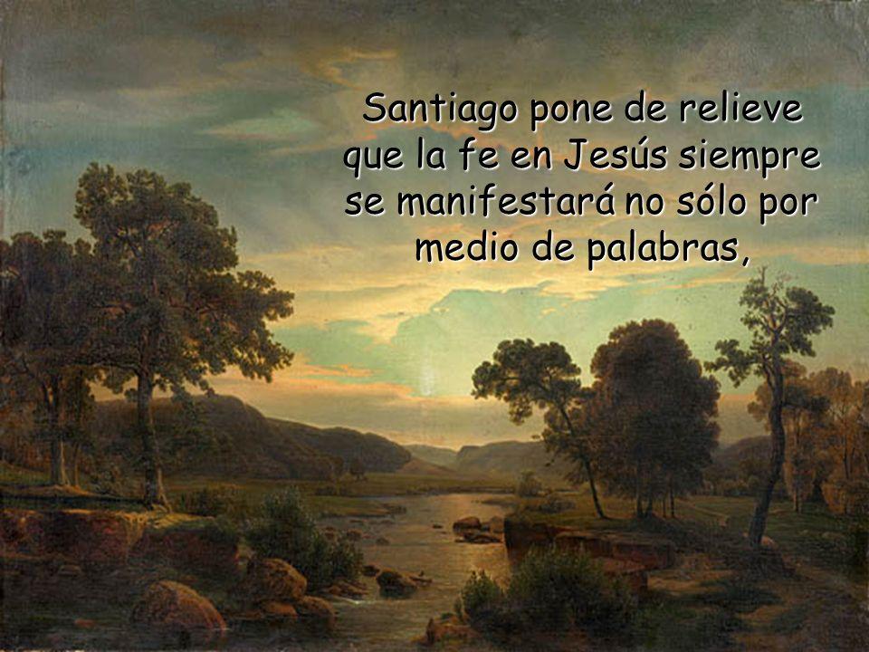 Santiago pone de relieve que la fe en Jesús siempre se manifestará no sólo por medio de palabras,