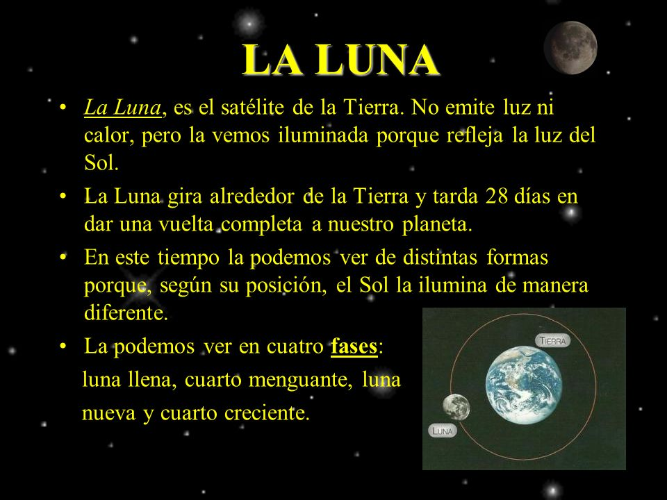 LA LUNA La Luna, es el satélite de la Tierra. No emite luz ni calor, pero la vemos iluminada porque refleja la luz del Sol.