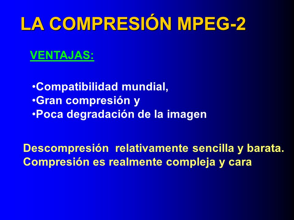 LA COMPRESIÓN MPEG-2 VENTAJAS: Compatibilidad mundial,