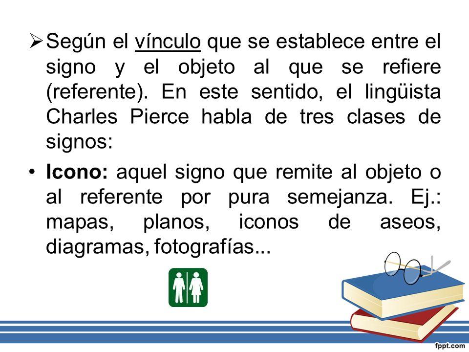 Según el vínculo que se establece entre el signo y el objeto al que se refiere (referente). En este sentido, el lingüista Charles Pierce habla de tres clases de signos:
