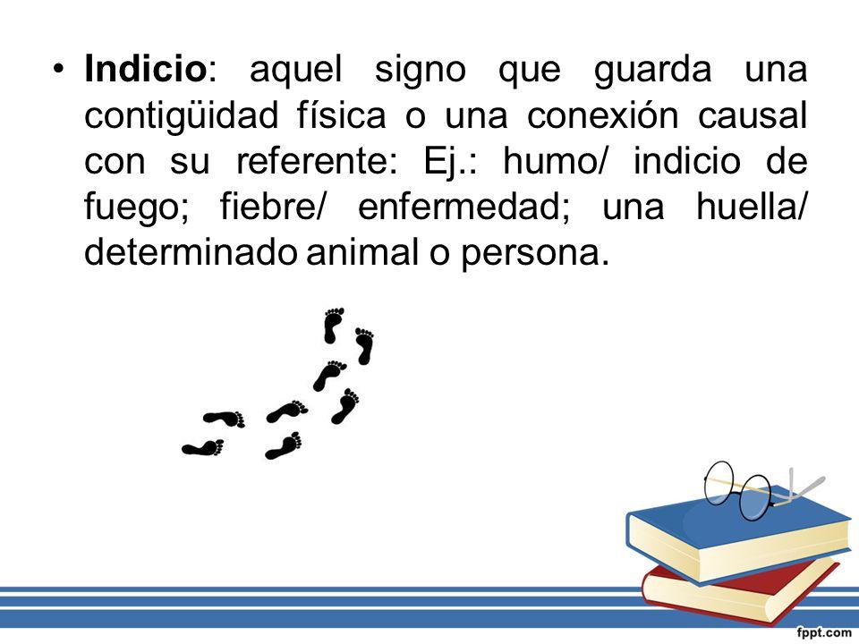 Indicio: aquel signo que guarda una contigüidad física o una conexión causal con su referente: Ej.: humo/ indicio de fuego; fiebre/ enfermedad; una huella/ determinado animal o persona.