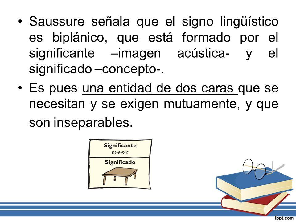 Saussure señala que el signo lingüístico es biplánico, que está formado por el significante –imagen acústica- y el significado –concepto-.