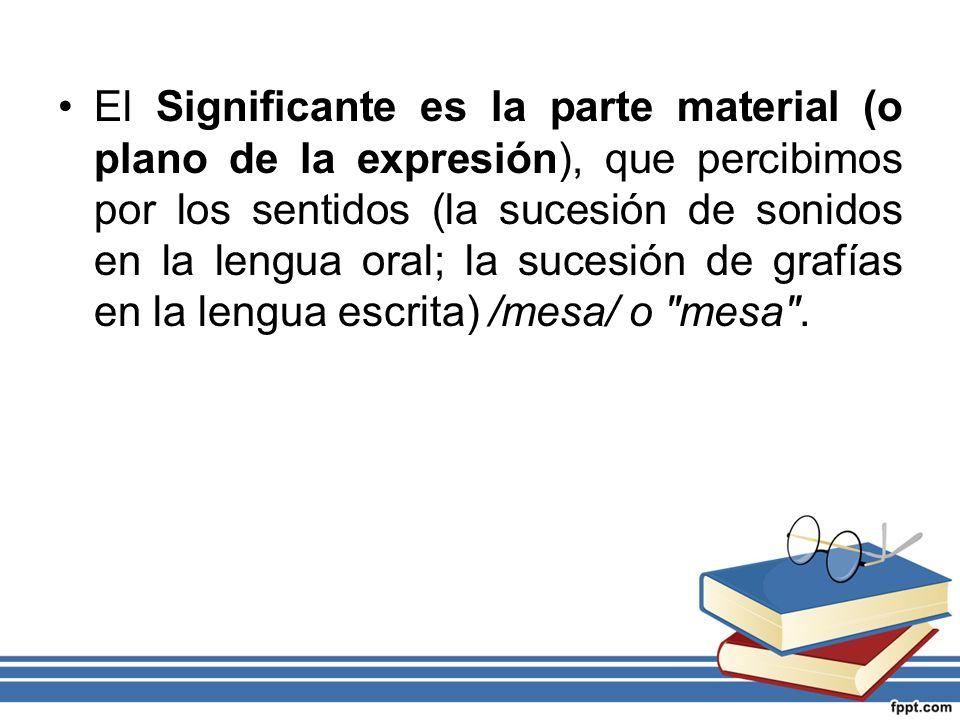 El Significante es la parte material (o plano de la expresión), que percibimos por los sentidos (la sucesión de sonidos en la lengua oral; la sucesión de grafías en la lengua escrita) /mesa/ o mesa .