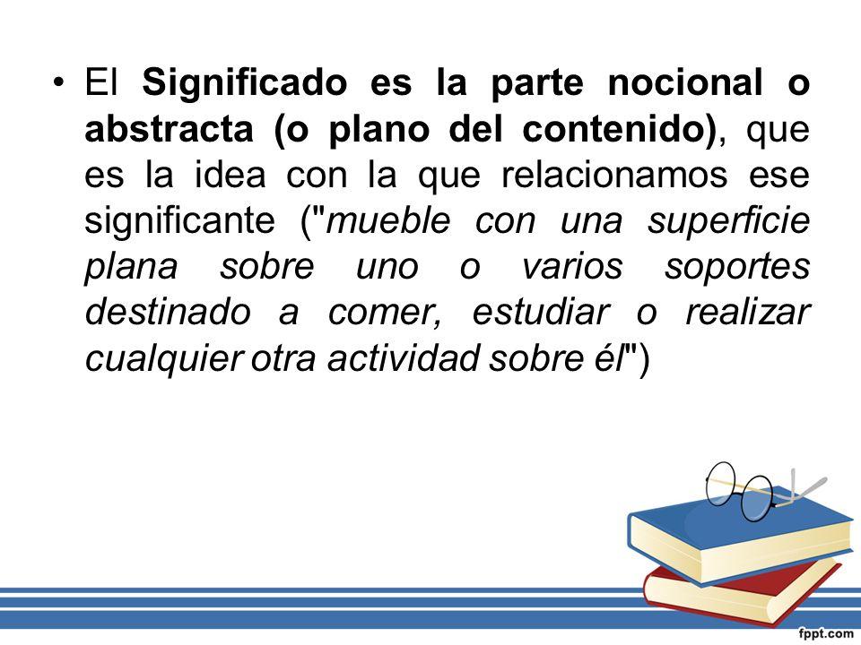 El Significado es la parte nocional o abstracta (o plano del contenido), que es la idea con la que relacionamos ese significante ( mueble con una superficie plana sobre uno o varios soportes destinado a comer, estudiar o realizar cualquier otra actividad sobre él )