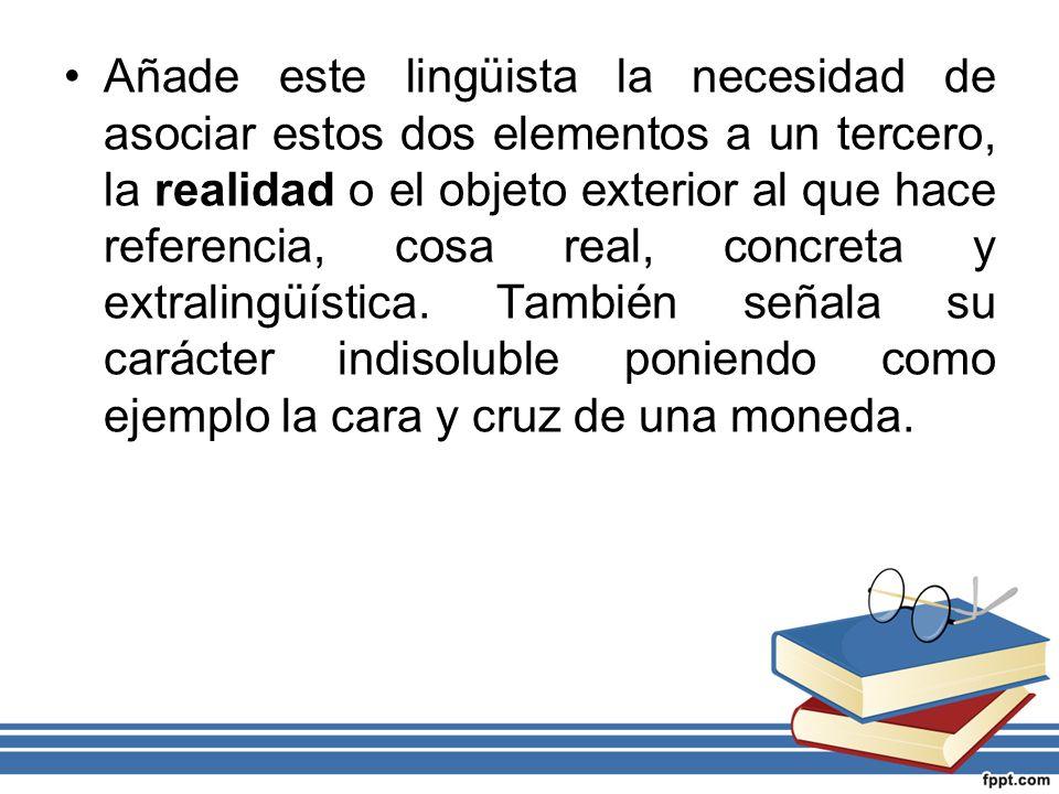 Añade este lingüista la necesidad de asociar estos dos elementos a un tercero, la realidad o el objeto exterior al que hace referencia, cosa real, concreta y extralingüística.