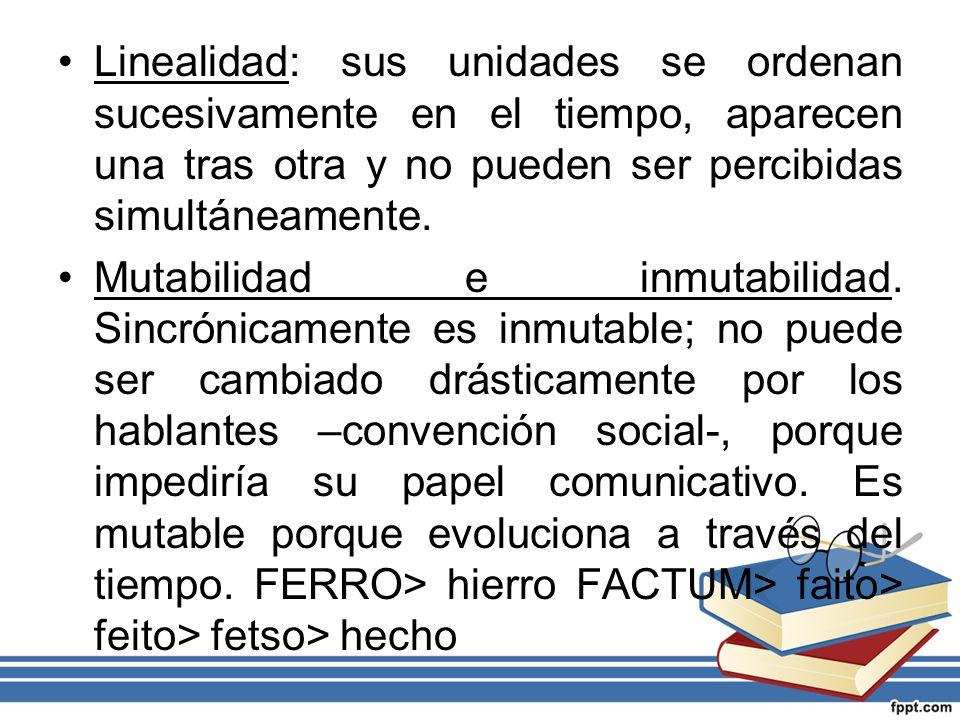Linealidad: sus unidades se ordenan sucesivamente en el tiempo, aparecen una tras otra y no pueden ser percibidas simultáneamente.