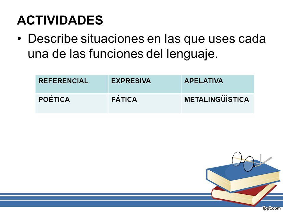 ACTIVIDADES Describe situaciones en las que uses cada una de las funciones del lenguaje. REFERENCIAL.