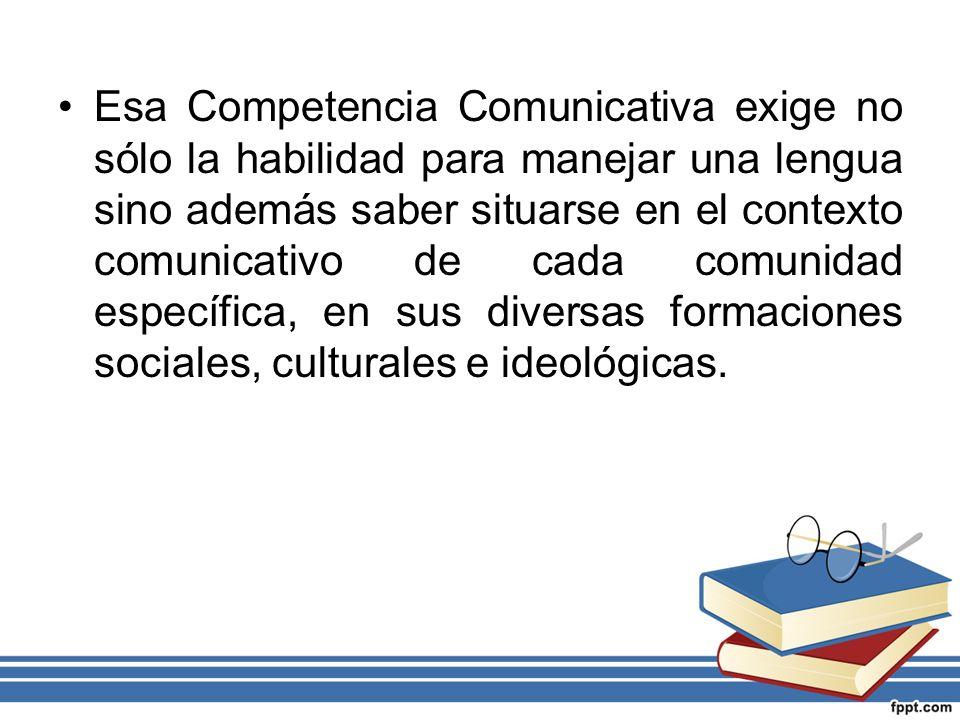Esa Competencia Comunicativa exige no sólo la habilidad para manejar una lengua sino además saber situarse en el contexto comunicativo de cada comunidad específica, en sus diversas formaciones sociales, culturales e ideológicas.