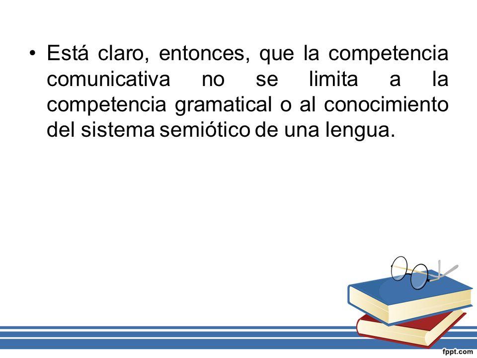 Está claro, entonces, que la competencia comunicativa no se limita a la competencia gramatical o al conocimiento del sistema semiótico de una lengua.