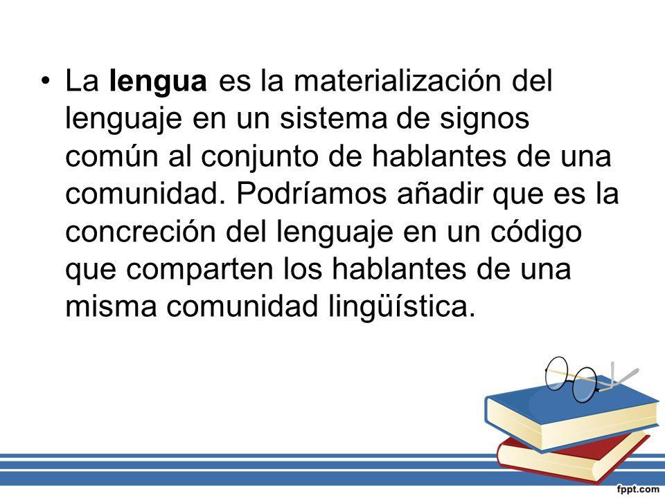 La lengua es la materialización del lenguaje en un sistema de signos común al conjunto de hablantes de una comunidad.