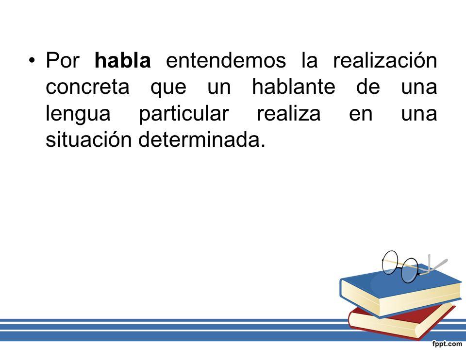 Por habla entendemos la realización concreta que un hablante de una lengua particular realiza en una situación determinada.