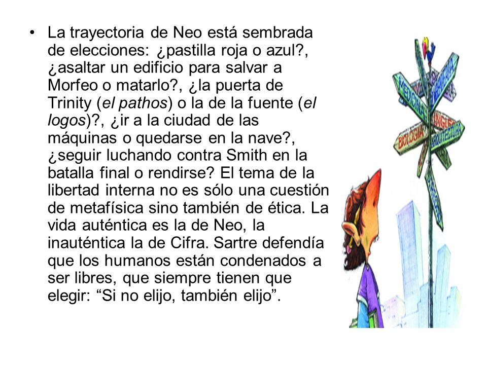 La trayectoria de Neo está sembrada de elecciones: ¿pastilla roja o azul , ¿asaltar un edificio para salvar a Morfeo o matarlo , ¿la puerta de Trinity (el pathos) o la de la fuente (el logos) , ¿ir a la ciudad de las máquinas o quedarse en la nave , ¿seguir luchando contra Smith en la batalla final o rendirse.