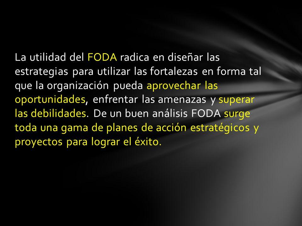 La utilidad del FODA radica en diseñar las estrategias para utilizar las fortalezas en forma tal que la organización pueda aprovechar las oportunidades, enfrentar las amenazas y superar las debilidades.