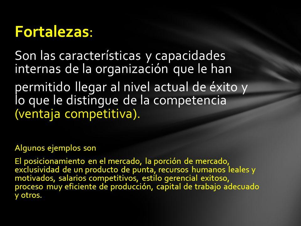 Fortalezas: Son las características y capacidades internas de la organización que le han.