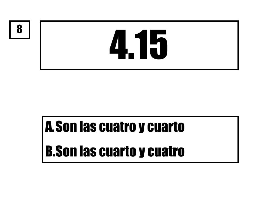 8 4.15 Son las cuatro y cuarto Son las cuarto y cuatro