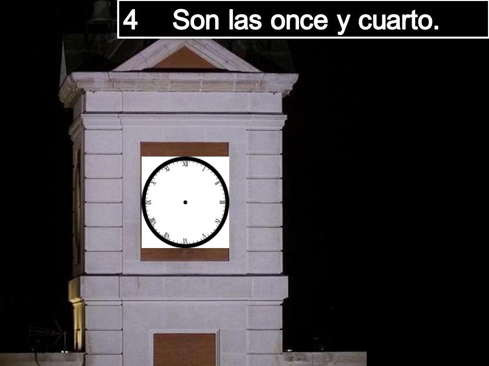 4 Son las once y cuarto.