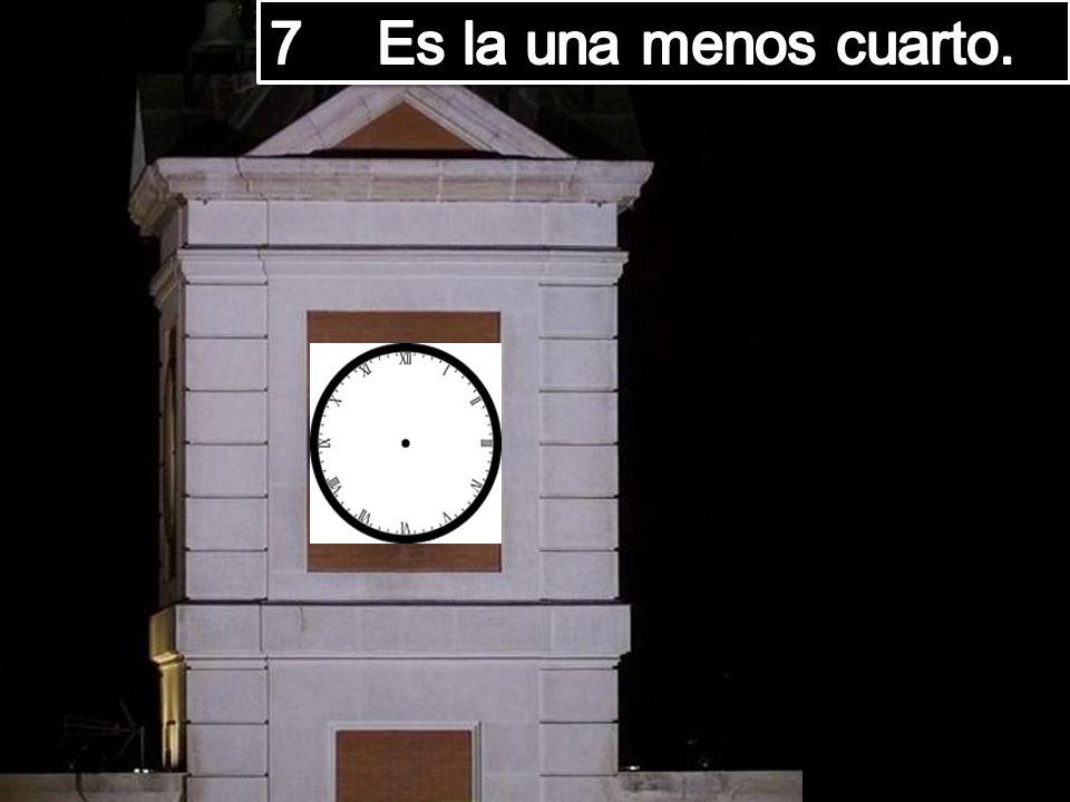 7 Es la una menos cuarto.