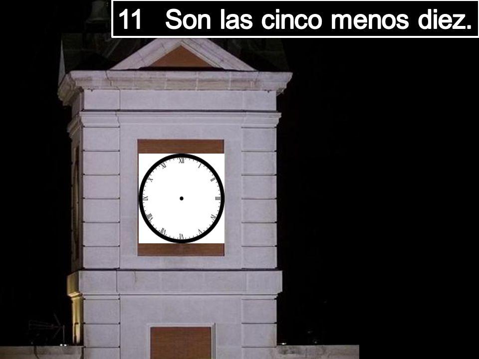 11 Son las cinco menos diez.