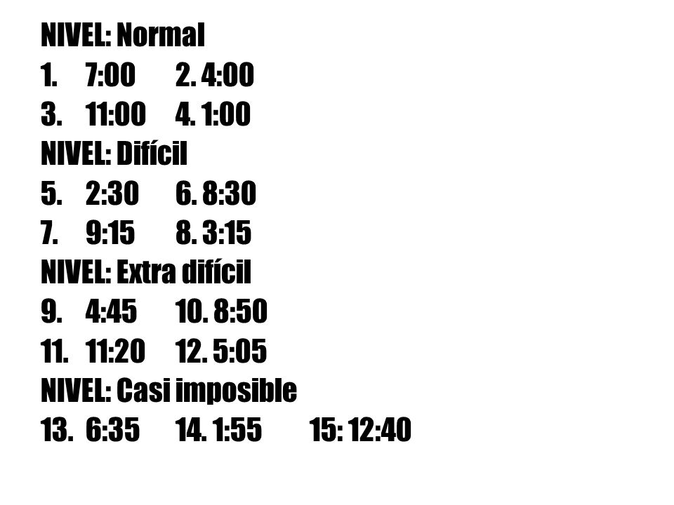 NIVEL: Normal 7:00 2. 4:00. 11:00 4. 1:00. NIVEL: Difícil. 2:30 6. 8:30. 9:15 8. 3:15. NIVEL: Extra difícil.