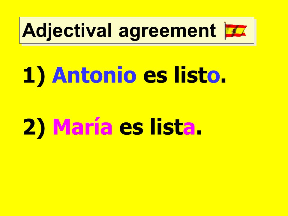 Adjectival agreement Antonio es listo. 2) María es lista.