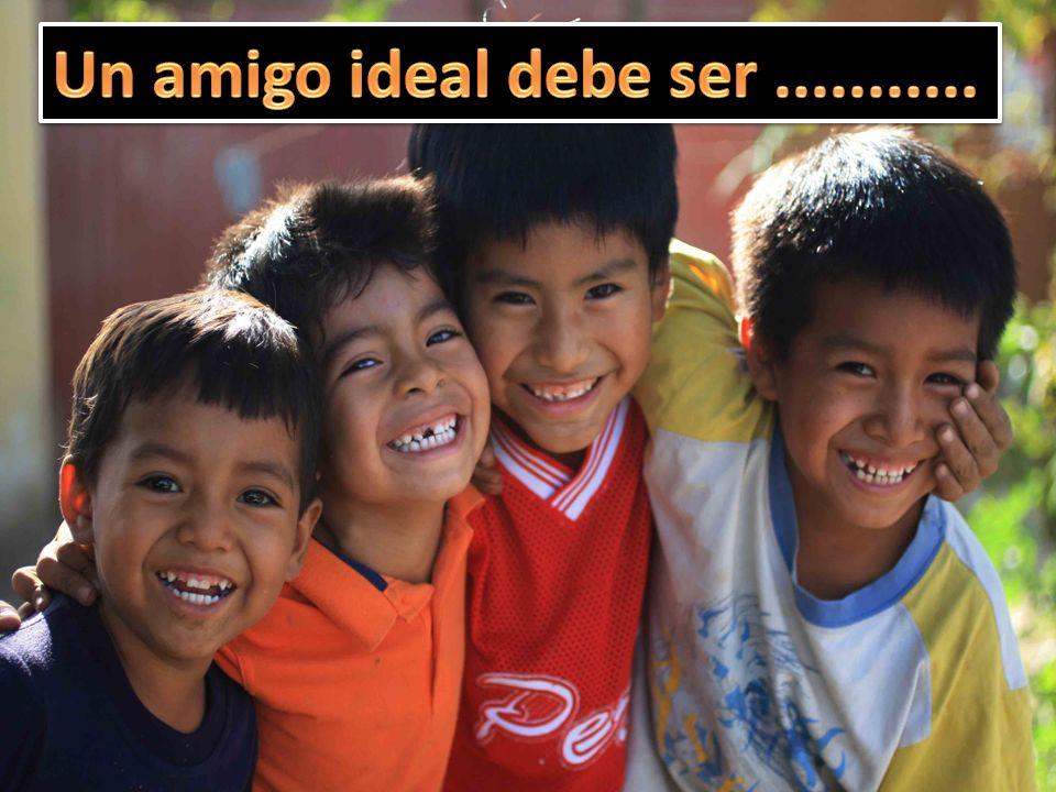 Un amigo ideal debe ser ...........