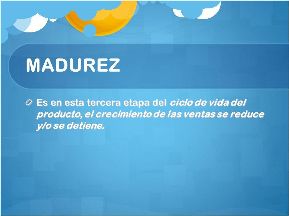 MADUREZ Es en esta tercera etapa del ciclo de vida del producto, el crecimiento de las ventas se reduce y/o se detiene.