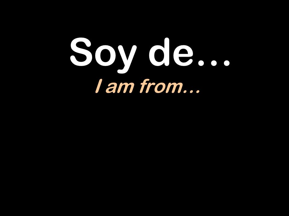 Soy de… I am from…