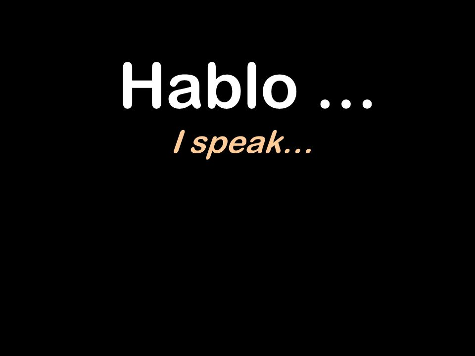 Hablo … I speak…