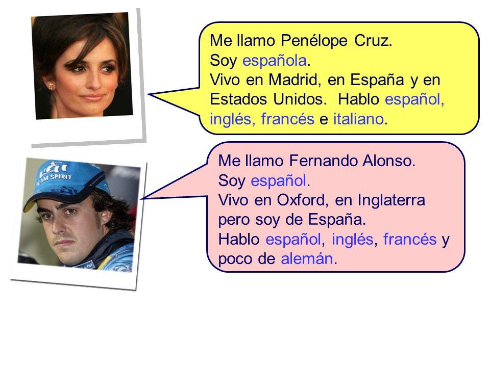 Me llamo Penélope Cruz. Soy española. Vivo en Madrid, en España y en Estados Unidos. Hablo español, inglés, francés e italiano.