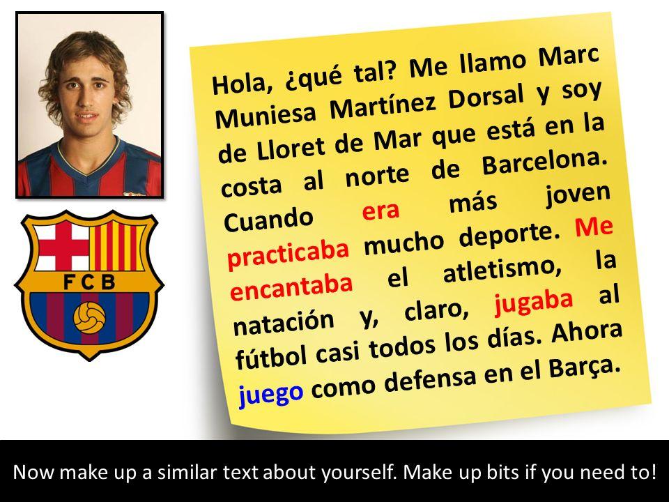 Hola, ¿qué tal Me llamo Marc Muniesa Martínez Dorsal y soy de Lloret de Mar que está en la costa al norte de Barcelona. Cuando era más joven practicaba mucho deporte. Me encantaba el atletismo, la natación y, claro, jugaba al fútbol casi todos los días. Ahora juego como defensa en el Barça.