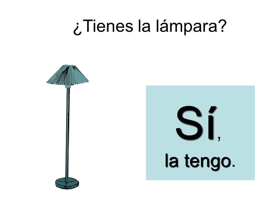 ¿Tienes la lámpara Sí, la tengo.