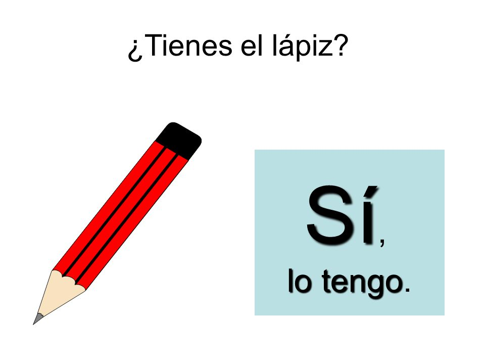 ¿Tienes el lápiz Sí, lo tengo.