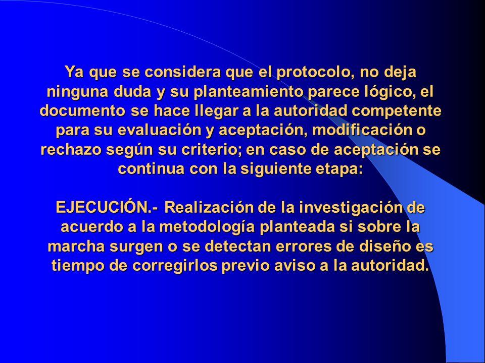 Ya que se considera que el protocolo, no deja ninguna duda y su planteamiento parece lógico, el documento se hace llegar a la autoridad competente para su evaluación y aceptación, modificación o rechazo según su criterio; en caso de aceptación se continua con la siguiente etapa: EJECUCIÓN.- Realización de la investigación de acuerdo a la metodología planteada si sobre la marcha surgen o se detectan errores de diseño es tiempo de corregirlos previo aviso a la autoridad.