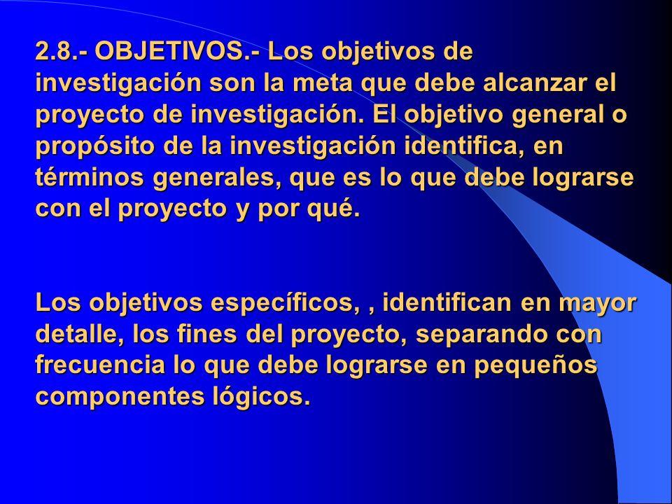 2.8.- OBJETIVOS.- Los objetivos de investigación son la meta que debe alcanzar el proyecto de investigación.