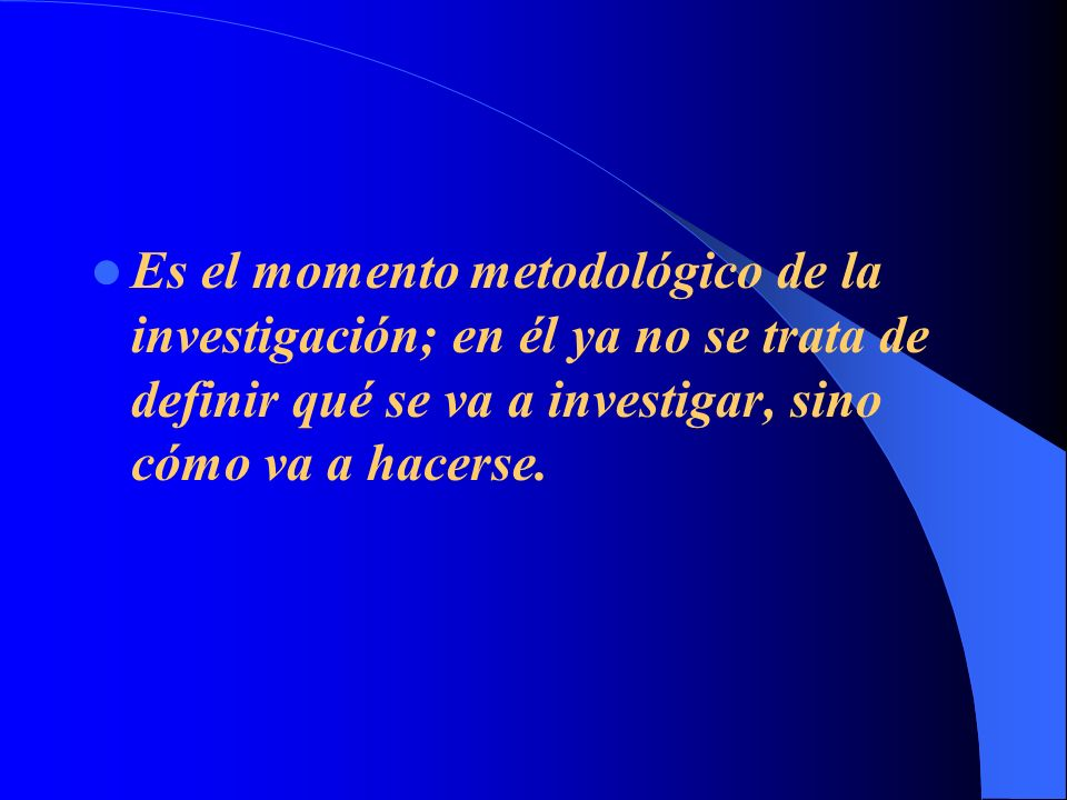 Es el momento metodológico de la investigación; en él ya no se trata de definir qué se va a investigar, sino cómo va a hacerse.
