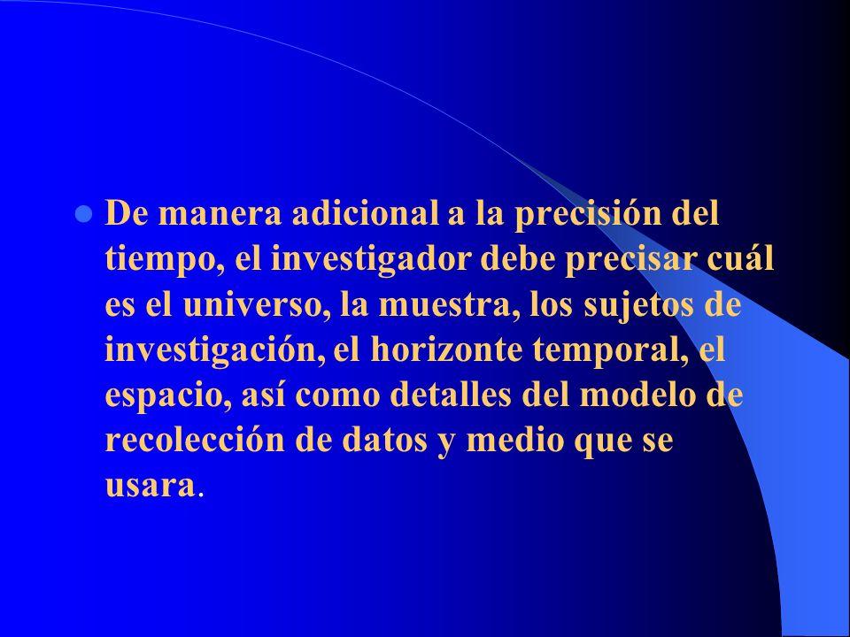 De manera adicional a la precisión del tiempo, el investigador debe precisar cuál es el universo, la muestra, los sujetos de investigación, el horizonte temporal, el espacio, así como detalles del modelo de recolección de datos y medio que se usara.