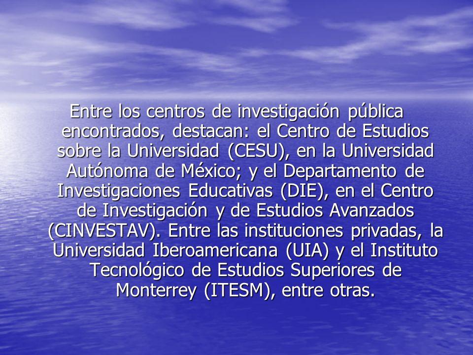 Entre los centros de investigación pública encontrados, destacan: el Centro de Estudios sobre la Universidad (CESU), en la Universidad Autónoma de México; y el Departamento de Investigaciones Educativas (DIE), en el Centro de Investigación y de Estudios Avanzados (CINVESTAV).
