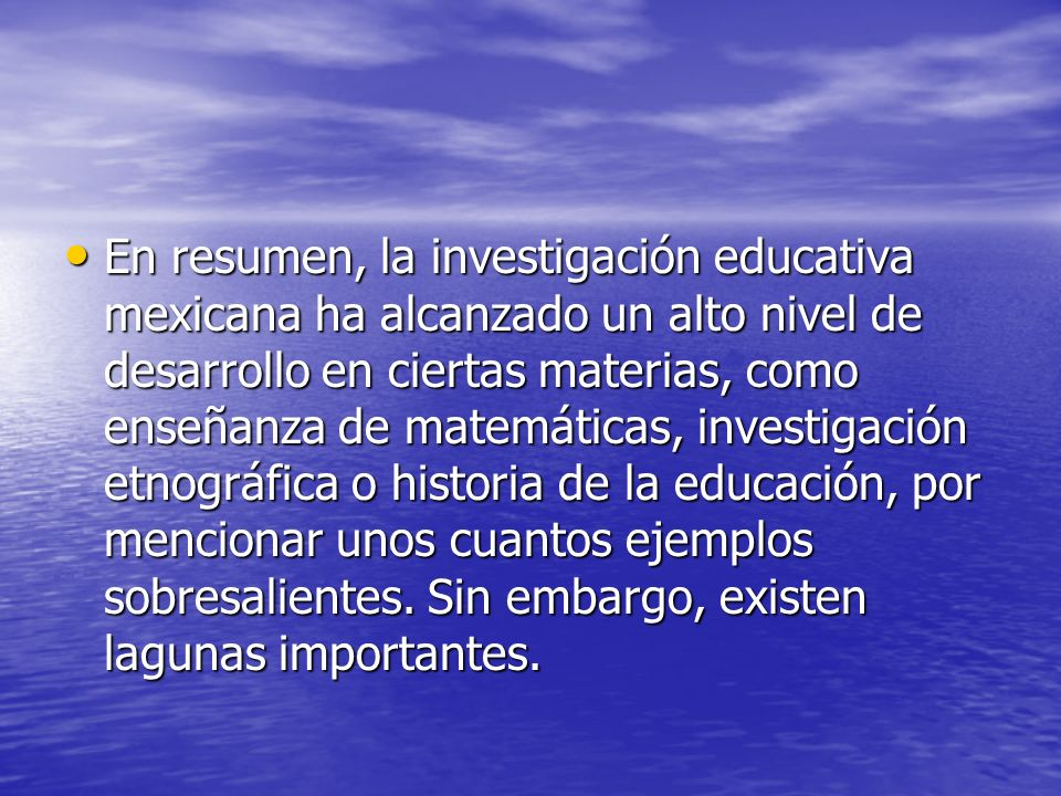 En resumen, la investigación educativa mexicana ha alcanzado un alto nivel de desarrollo en ciertas materias, como enseñanza de matemáticas, investigación etnográfica o historia de la educación, por mencionar unos cuantos ejemplos sobresalientes.