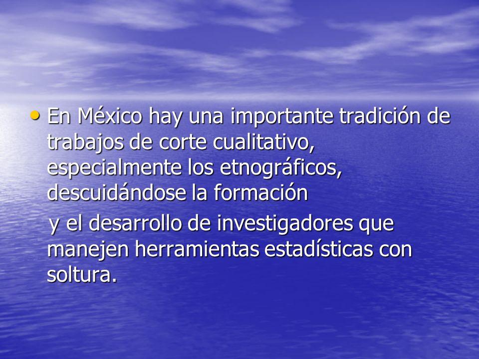 En México hay una importante tradición de trabajos de corte cualitativo, especialmente los etnográficos, descuidándose la formación