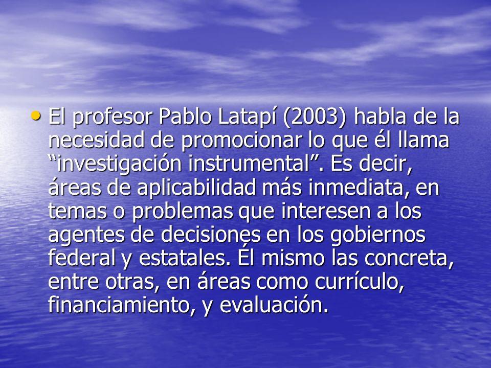El profesor Pablo Latapí (2003) habla de la necesidad de promocionar lo que él llama investigación instrumental .