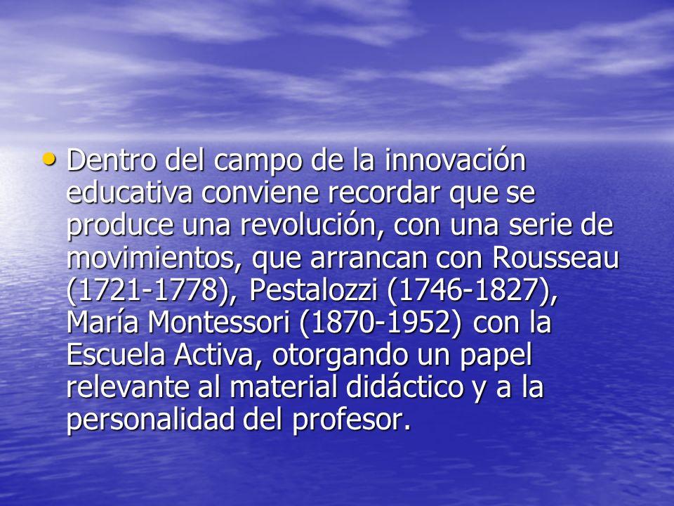 Dentro del campo de la innovación educativa conviene recordar que se produce una revolución, con una serie de movimientos, que arrancan con Rousseau (1721-1778), Pestalozzi (1746-1827), María Montessori (1870-1952) con la Escuela Activa, otorgando un papel relevante al material didáctico y a la personalidad del profesor.