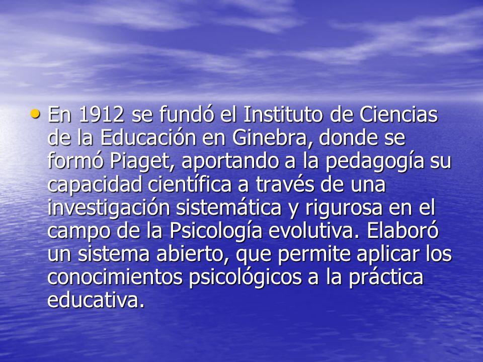 En 1912 se fundó el Instituto de Ciencias de la Educación en Ginebra, donde se formó Piaget, aportando a la pedagogía su capacidad científica a través de una investigación sistemática y rigurosa en el campo de la Psicología evolutiva.