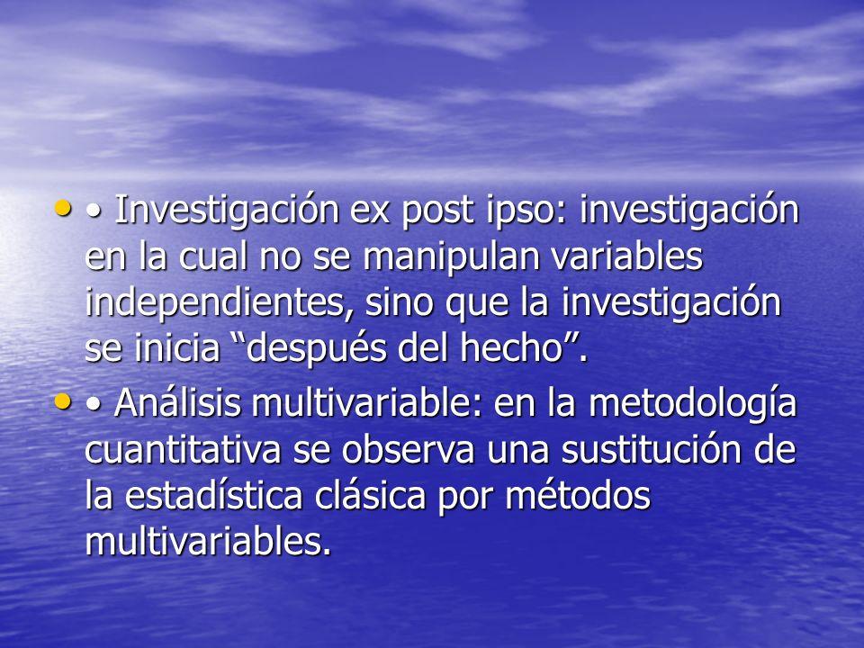 • Investigación ex post ipso: investigación en la cual no se manipulan variables independientes, sino que la investigación se inicia después del hecho .