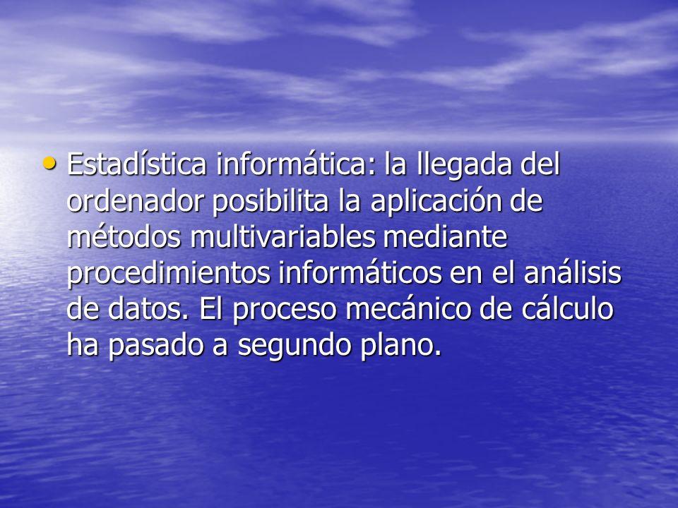 Estadística informática: la llegada del ordenador posibilita la aplicación de métodos multivariables mediante procedimientos informáticos en el análisis de datos.